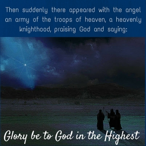Then suddenly there appeared with the angel an army of the troops of heaven, a heavenly knighthood, praising God and saying -Glory be to God in the highest..-
